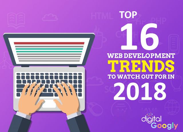 TOP 16 WEB DEVELOPMENT TRENDS TO WATCH OUT FOR IN 2018 | DIGITAL GOOGLY | TOP WEB DEVELOPMENT COMPANY IN KOLKATA